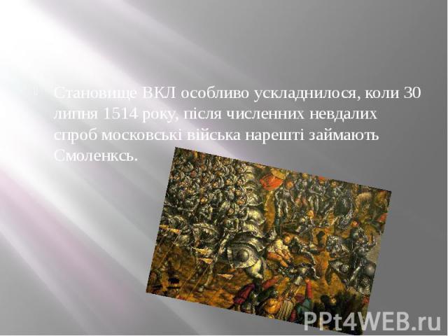 Становище ВКЛ особливо ускладнилося, коли 30 липня 1514 року, після численних невдалих спроб московські війська нарешті займають Смоленксь.