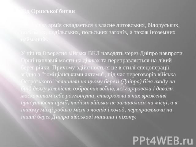 Хід Оршської битви Литовська армія складається з власне литовських, білоруських, поліських, подільських, польських загонів, а також іноземних найманців. У ніч на 8 вересня війська ВКЛ наводять через Дніпро навпроти Орші наплавні мости на діжка…