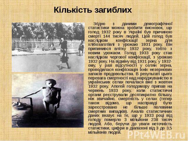 Згідно з даними демографічної статистики можна зробити висновок, що голод 1932 року в Україні був причиною смерті 144 тисяч людей. Цей голод був наслідком конфіскації зерна для хлібозаготівлі з урожаю 1931 року. Він припинився влітку 1932 року…
