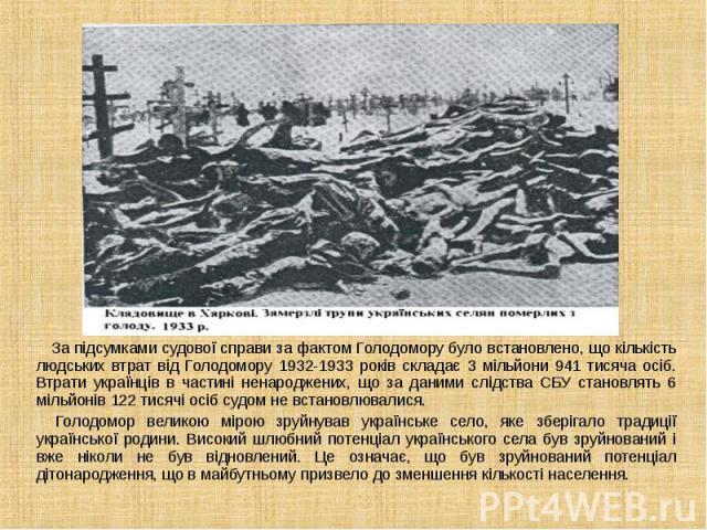 За підсумками судової справи за фактом Голодомору було встановлено, що кількість людських втрат від Голодомору 1932-1933 років складає 3 мільйони 941 тисяча осіб. Втрати українців в частині ненароджених, що за даними слідства СБУ становлять 6 мільйо…