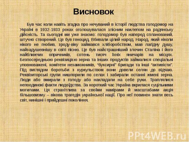 Був час коли навіть згадка про нечуваний в історії людства голодомор на Україні в 1932-1933 роках оголошувалася злісним наклепом на радянську дійсність. Та сьогодні ми уже знаємо: голодомор був наперед спланований, штучно створений. Це був геноцид. …