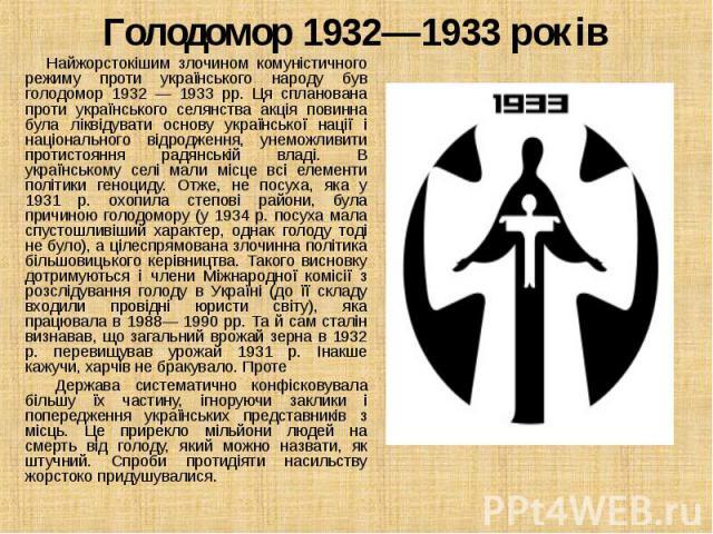 Найжорстокішим злочином комуністичного режиму проти українського народу був голодомор 1932 — 1933 рр. Ця спланована проти українського селянства акція повинна була ліквідувати основу української нації і національного відродження, унеможливити протис…