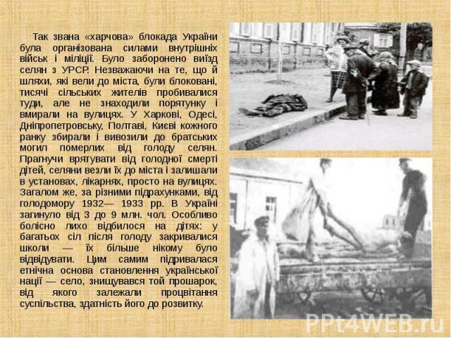 Так звана «харчова» блокада України була організована силами внутрішніх військ і міліції. Було заборонено виїзд селян з УРСР. Незважаючи на те, що й шляхи, які вели до міста, були блоковані, тисячі сільських жителів пробивалися туди, але не зн…