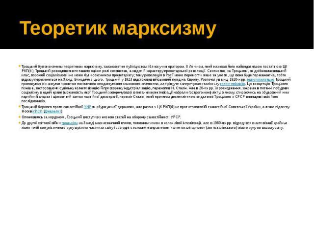 Теоретик марксизму Троцький був визначним теоретиком марксизму, талановитим публіцистом і блискучим оратором. З Леніном, який називав його найвидатнішою постаттю в ЦК РКП(б), Троцький розходився в питаннях оцінки ролі селянства, а звідси й характеру…