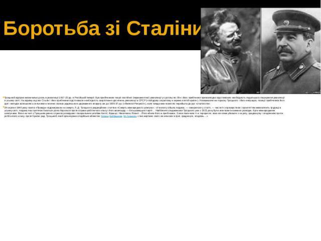 Боротьба зі Сталіним Троцький відіграв визначальну роль в революції 1917-22 рр. в Російській Імперії. Був прибічником теорії постійної (перманентної) революції у суспільстві. Він і його прибічники привселюдно відстоювали необхідність подальшого поши…