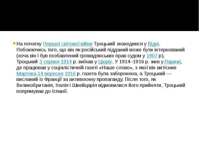 На початкуПершої світової війниТроцький знаходився уВідні. Побоюючись того, що він як російський підданий може бути інтернований (хоча він і був позбавлений громадянських прав судом у1907р), Троцький3 серпня…