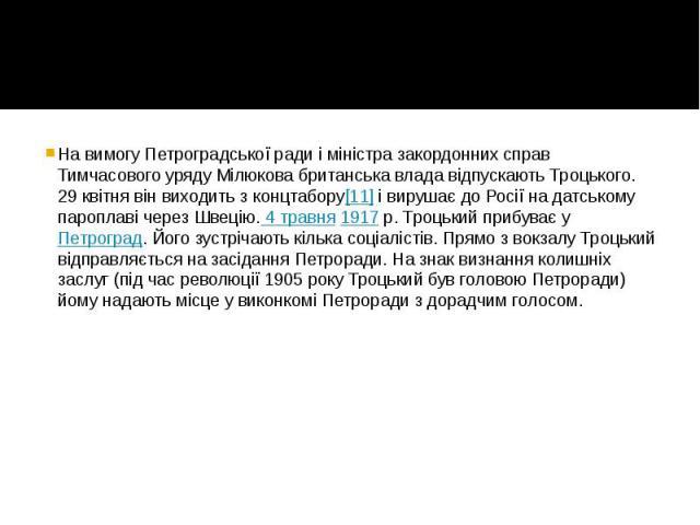На вимогу Петроградської ради і міністра закордонних справ Тимчасового уряду Мілюкова британська влада відпускають Троцького. 29 квітня він виходить з концтабору[11]і вирушає до Росії на датському пароплаві через Швецію. 4 травня1917&nbs…