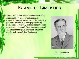 Климент Тимірязєв Важко переоцінити значення фотосинтезу для існування всіх орга