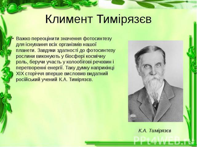 Климент Тимірязєв Важко переоцінити значення фотосинтезу для існування всіх організмів нашої планети. Завдяки здатності до фотосинтезу рослини виконують у біосфері космічну роль, беручи участь у колообігові речовин і перетворенні енергії. Таку думку…