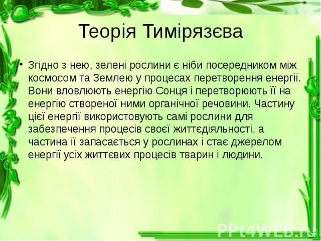 Теорія Тимірязєва Згідно з нею, зелені рослини є ніби посередником між космосом та Землею у процесах перетворення енергії. Вони вловлюють енергію Сонця і перетворюють її на енергію створеної ними органічної речовини. Частину цієї енергії використову…