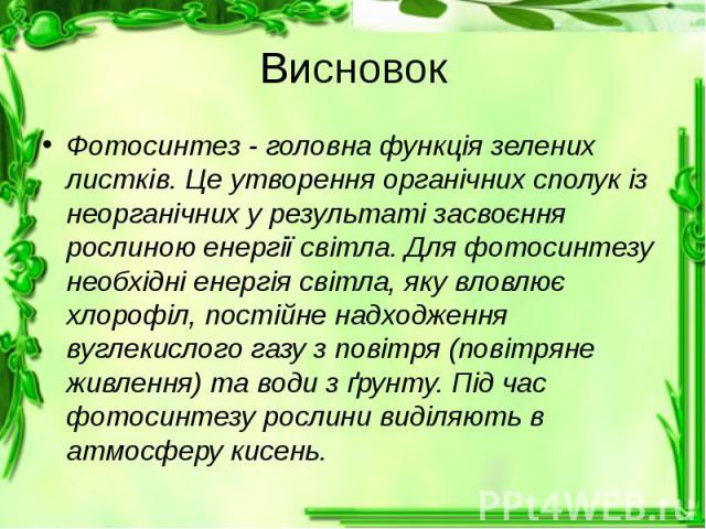 Висновок Фотосинтез - головна функція зелених листків. Це утворення органічних сполук із неорганічних у результаті засвоєння рослиною енергії світла. Для фотосинтезу необхідні енергія світла, яку вловлює хлорофіл, постійне надходження вуглекислого г…