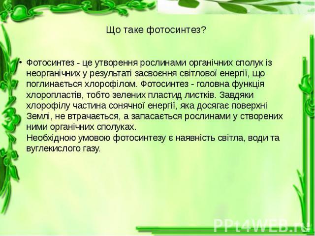 Що таке фотосинтез? Фотосинтез - це утворення рослинами органічних сполук із неорганічних у результаті засвоєння світлової енергії, що поглинається хлорофілом. Фотосинтез - головна функція хлоропластів, тобто зелених пластид листків. Завдяки хлорофі…