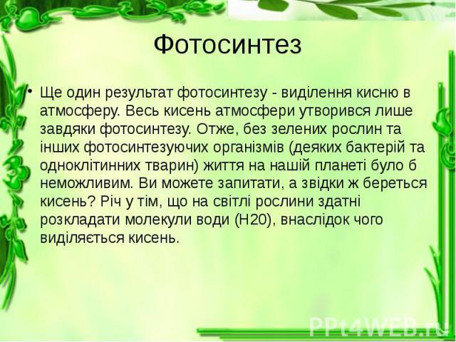 Фотосинтез Ще один результат фотосинтезу - виділення кисню в атмосферу. Весь кисень атмосфери утворився лише завдяки фотосинтезу. Отже, без зелених рослин та інших фотосинтезуючих організмів (деяких бактерій та одноклітинних тварин) життя на нашій п…
