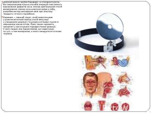 Значний внесок зробив Караваєв івотоларингологію. Він запропонував кілька способів операцій пластичного відновлення дефектів носа, описав оригінальний спосіб випрямлення спинки носа шматком шкіри злоба, розробив метод накладання шв…