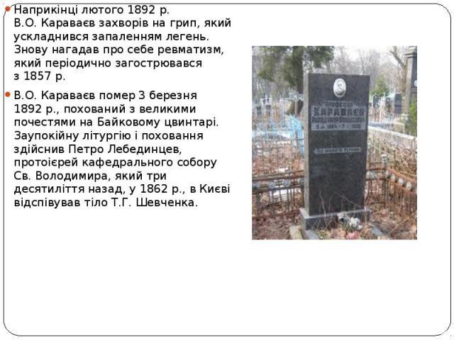 Наприкінці лютого 1892р. В.О.Караваєв захворів нагрип, який ускладнився запаленням легень. Знову нагадав просебе ревматизм, який періодично загострювався з1857р. В.О.Караваєв помер 3березня 1892р…