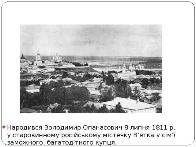 Народився Володимир Опанасович 8липня 1811р. устаровинному російському містечку В'ятка усім'ї заможного, багатодітного купця.