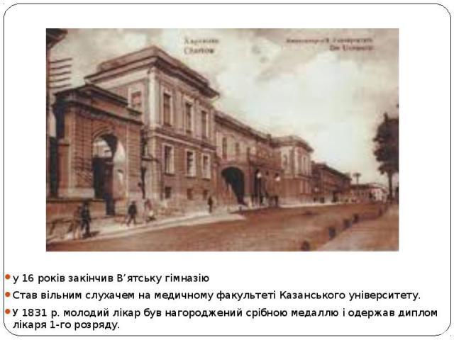у16років закінчив В'ятську гімназію Став вільним слухачем намедичному факультеті Казанського університету. У1831р. молодий лікар був нагороджений срібною медаллю і одержав диплом лікаря 1-го розряду.