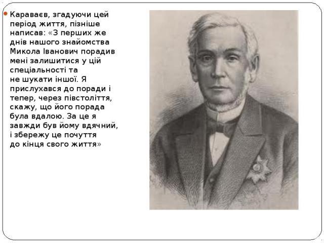 Караваєв, згадуючи цей період життя, пізніше написав: «Зперших же днів нашого знайомства Микола Іванович порадив мені залишитися уцій спеціальності та нешукати іншої. Я прислухався допоради і тепер, через півстоліття, скажу, …