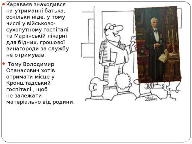 Караваєв знаходився наутриманні батька, оскільки ніде, утому числі увійськово-сухопутному госпіталі та Маріїнській лікарні для бідних, грошової винагороди заслужбу неотримував. Тому Володимир Опанасович хотів отримати м…