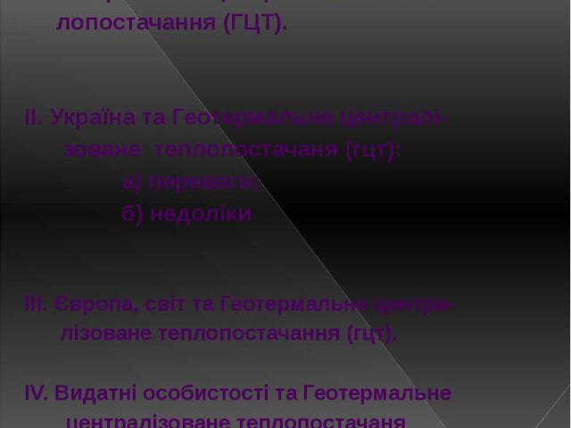 Зміст І. Геотермальне централізоване теп- лопостачання (ГЦТ). ІІ. Україна та Геотермальне централі- зоване теплопостачаня (гцт): а) переваги; б) недоліки ІІІ. Європа, світ та Геотермальне центра- лізоване теплопостачання (гцт). ІV. Видатні особистос…