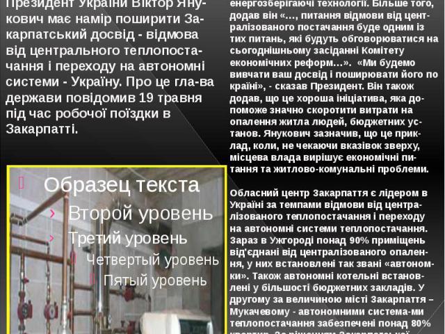 Янукович хоче скасувати централізоване теплопо-стачання Янукович сказав, що дуже позитивно оцінює досвід Закарпаття у переході на енергозберігаючі технології. Більше того, додав він «…, питання відмови від цент-ралізованого постачання буде одним із …