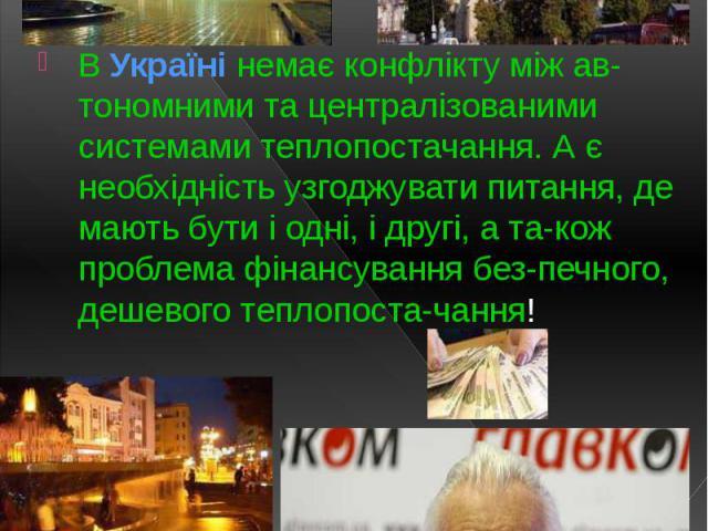 В Україні немає конфлікту між ав-тономними та централізованими системами теплопостачання. А є необхідність узгоджувати питання, де мають бути і одні, і другі, а та-кож проблема фінансування без-печного, дешевого теплопоста-чання! В Україні немає кон…