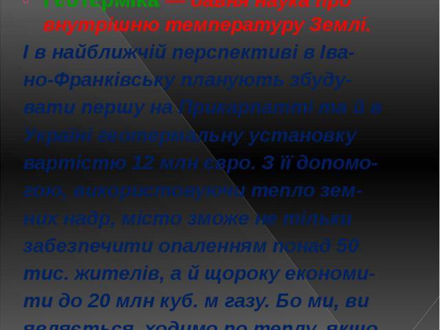 І. Геотермальне централізова- не теплопостачання (ГЦТ). Геотерміка — давня наука про внутрішню температуру Землі. І в найближчій перспективі в Іва- но-Франківську планують збуду- вати першу на Прикарпатті та й в Україні геотермальну установку вартіс…