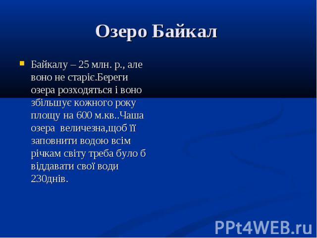 Байкалу – 25 млн. р., але воно не старіє.Береги озера розходяться і воно збільшує кожного року площу на 600 м.кв..Чаша озера величезна,щоб її заповнити водою всім річкам світу треба було б віддавати свої води 230днів. Байкалу – 25 млн. р., але воно …
