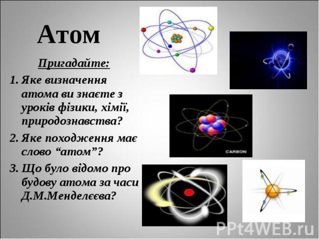 """Пригадайте: Пригадайте: Яке визначення атома ви знаєте з уроків фізики, хімії, природознавства? Яке походження має слово """"атом""""? Що було відомо про будову атома за часи Д.М.Менделєєва?"""