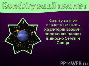 Конфігураціями планет називають характерні взаємні положення планет відносно Зем