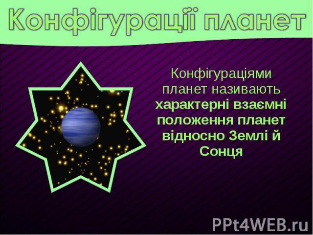 Конфігураціями планет називають характерні взаємні положення планет відносно Землі й Сонця Конфігураціями планет називають характерні взаємні положення планет відносно Землі й Сонця