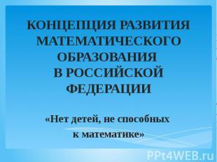 КОНЦЕПЦИЯ РАЗВИТИЯ МАТЕМАТИЧЕСКОГО ОБРАЗОВАНИЯ В РОССИЙСКОЙ ФЕДЕРАЦИИ «Нет детей