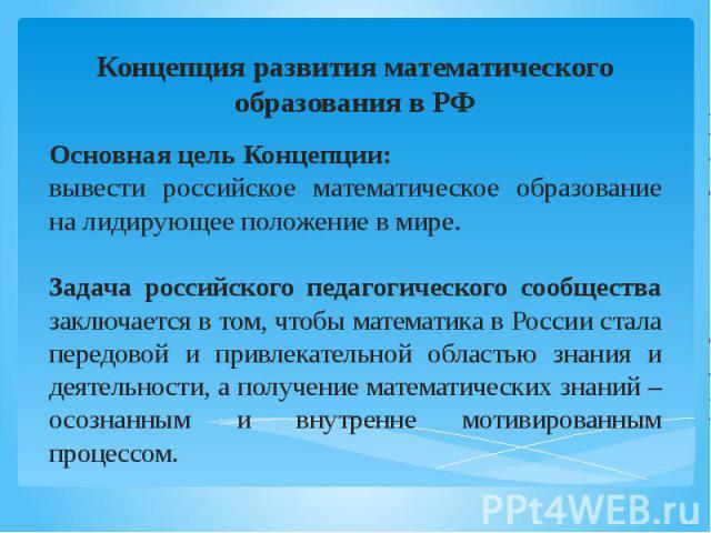Концепция развития математического образования в РФ Основная цель Концепции: вывести российское математическое образование на лидирующее положение в мире. Задача российского педагогического сообщества заключается в том, чтобы математика в России ста…
