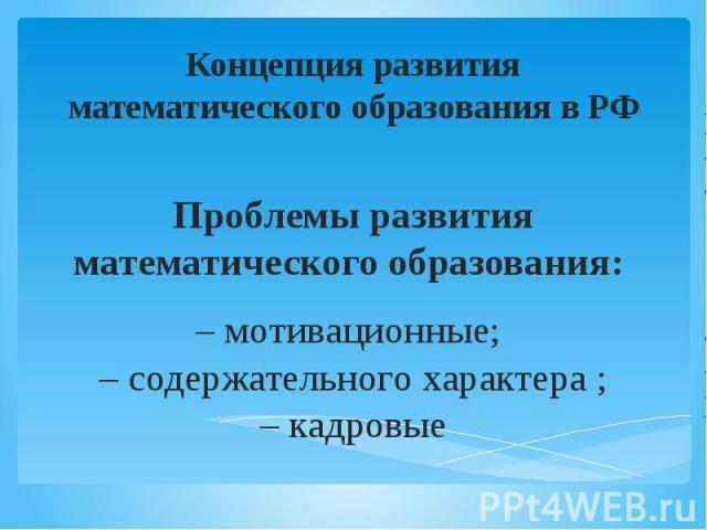 Проблемы развития математического образования: – мотивационные; – содержательного характера ; – кадровые Концепция развития математического образования в РФ