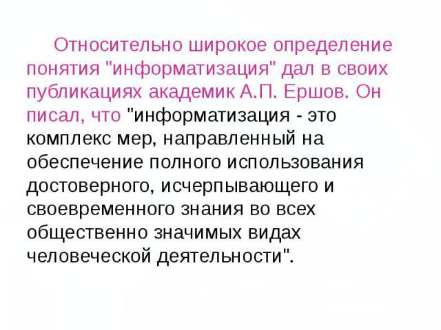 """Относительно широкое определение понятия """"информатизация"""" дал в своих публикациях академик А.П. Ершов. Он писал, что """"информатизация - это комплекс мер, направленный на обеспечение полного использования д…"""
