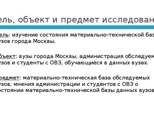 Цель, объект и предмет исследования Цель: изучение состояния материально-технической базы вузов города Москвы. Объект: вузы города Москвы, администрация обследуемых вузов и студенты с ОВЗ, обучающиеся в данных вузах.  Предмет: материально-техн…