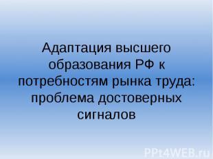Адаптация высшего образования РФ к потребностям рынка труда: проблема достоверны