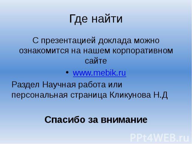 Где найти С презентацией доклада можно ознакомится на нашем корпоративном сайте www.mebik.ru Раздел Научная работа или персональная страница Кликунова Н.Д Спасибо за внимание