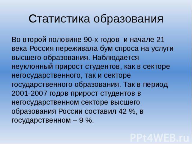 Статистика образования Во второй половине 90-х годов и начале 21 века Россия переживала бум спроса на услуги высшего образования. Наблюдается неуклонный прирост студентов, как в секторе негосударственного, так и секторе государственного образования.…