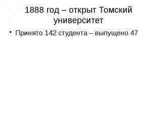 1888 год – открыт Томский университет Принято 142 студента – выпущено 47
