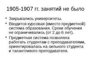 1905-1907 гг. занятий не было Закрывались университеты. Вводится курсовая (вмест