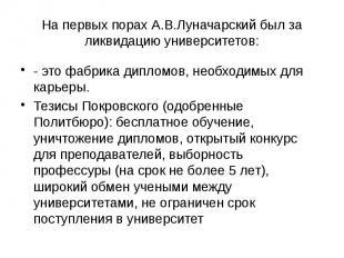 На первых порах А.В.Луначарский был за ликвидацию университетов: - это фабрика д