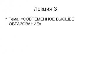 Лекция 3 Тема: «СОВРЕМЕННОЕ ВЫСШЕЕ ОБРАЗОВАНИЕ»