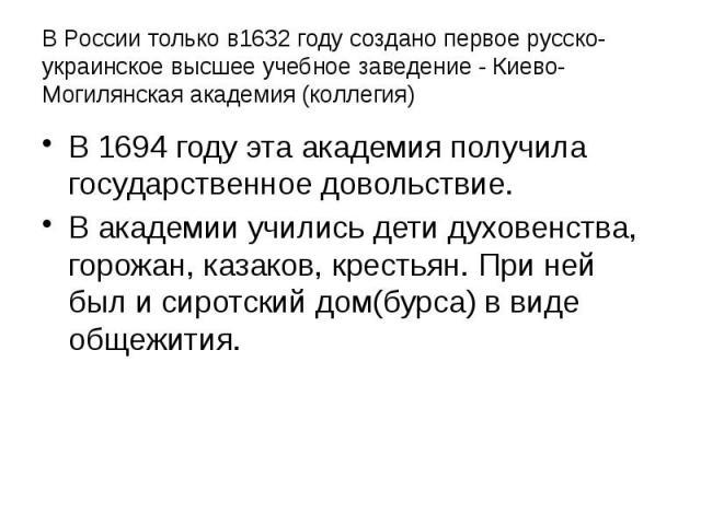 В России только в1632 году создано первое русско-украинское высшее учебное заведение - Киево-Могилянская академия (коллегия) В 1694 году эта академия получила государственное довольствие. В академии учились дети духовенства, горожан, казаков, кресть…