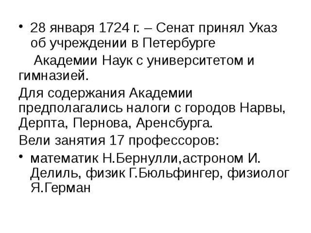 28 января 1724 г. – Сенат принял Указ об учреждении в Петербурге 28 января 1724 г. – Сенат принял Указ об учреждении в Петербурге Академии Наук с университетом и гимназией. Для содержания Академии предполагались налоги с городов Нарвы, Дерпта, Перно…