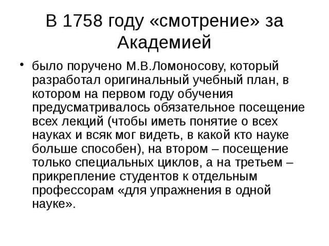 В 1758 году «смотрение» за Академией было поручено М.В.Ломоносову, который разработал оригинальный учебный план, в котором на первом году обучения предусматривалось обязательное посещение всех лекций (чтобы иметь понятие о всех науках и всяк мог вид…