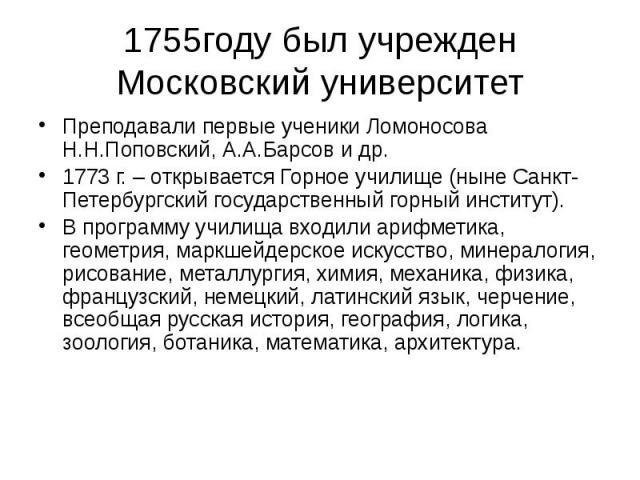 1755году был учрежден Московский университет Преподавали первые ученики Ломоносова Н.Н.Поповский, А.А.Барсов и др. 1773 г. – открывается Горное училище (ныне Санкт-Петербургский государственный горный институт). В программу училища входили арифметик…