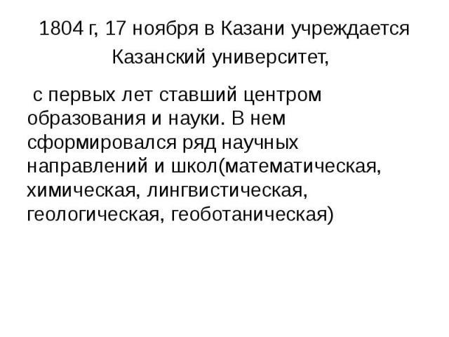 1804 г, 17 ноября в Казани учреждается Казанский университет, с первых лет ставший центром образования и науки. В нем сформировался ряд научных направлений и школ(математическая, химическая, лингвистическая, геологическая, геоботаническая)