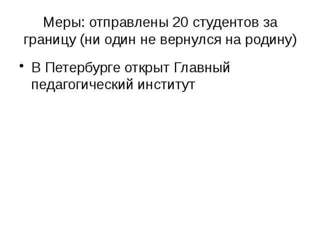 Меры: отправлены 20 студентов за границу (ни один не вернулся на родину) В Петербурге открыт Главный педагогический институт