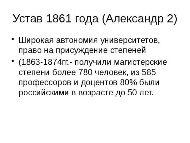 Устав 1861 года (Александр 2) Широкая автономия университетов, право на присуждение степеней (1863-1874гг.- получили магистерские степени более 780 человек, из 585 профессоров и доцентов 80% были российскими в возрасте до 50 лет.